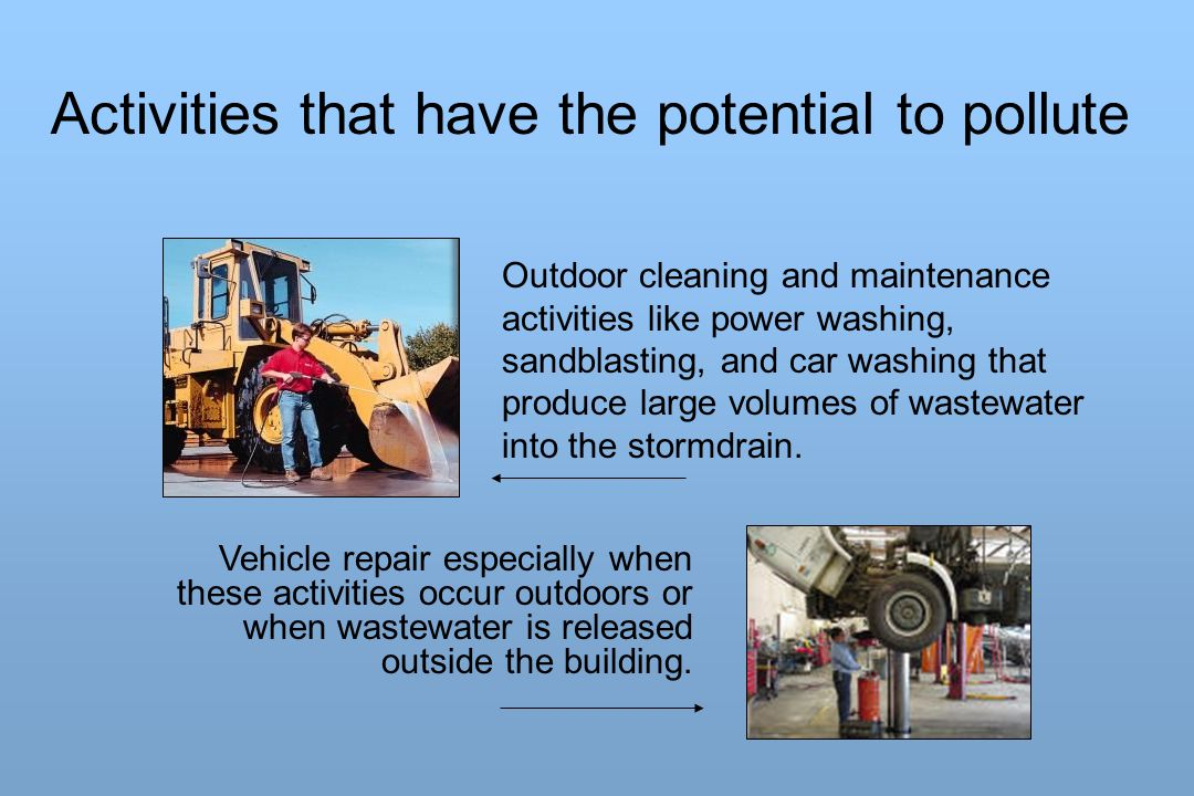 Outdoor cleaning and maintenance activities like power washing, sandblasting, and car washing that produce large volumes of wastewater into the stormd