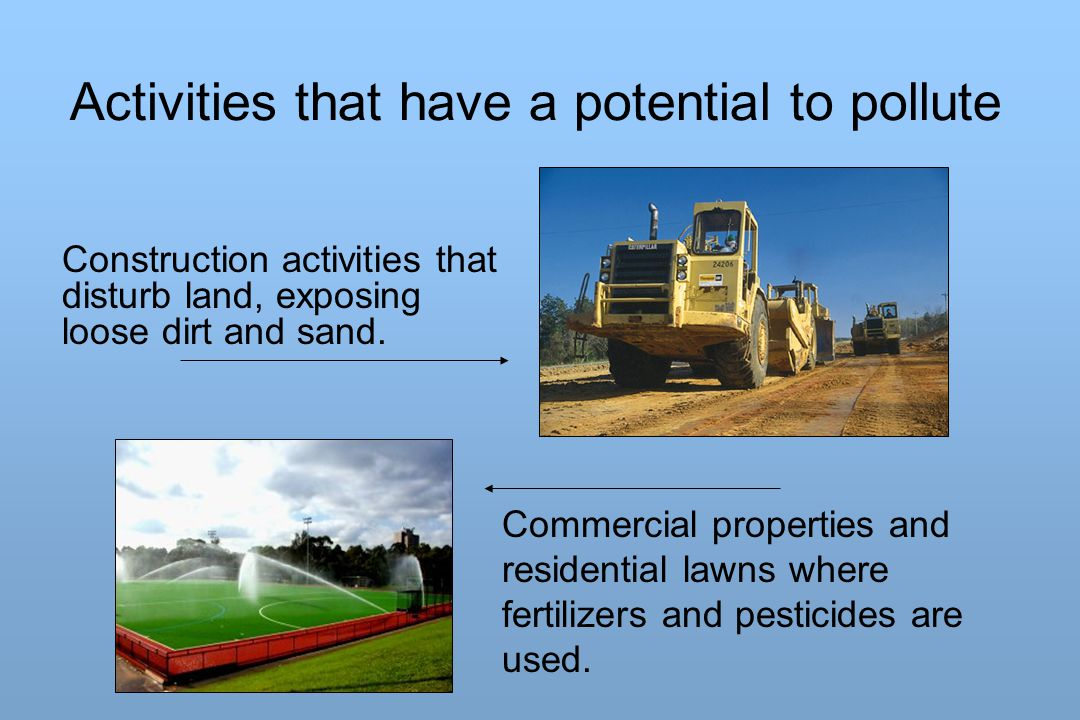 Activities that have a potential to pollute Construction activities that disturb land, exposing loose dirt and sand. Commercial properties and residen