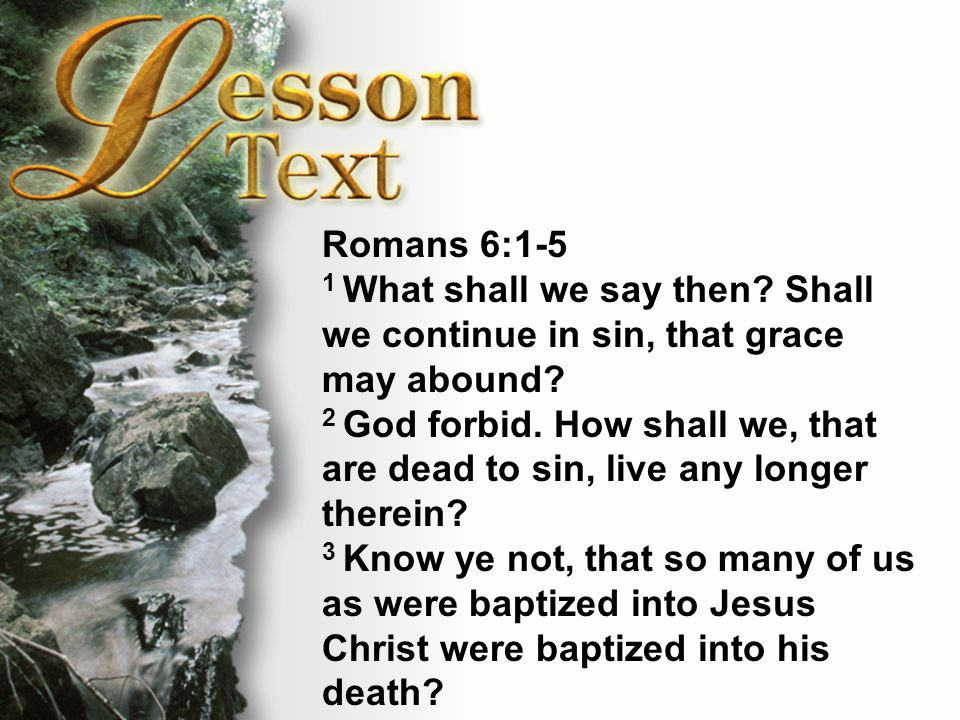 Lesson Text—Romans 6:1-4 4 Therefore we are buried with him by baptism into death: that like as Christ was raised up from the dead by the glory of the Father, even so we also should walk in newness of life.