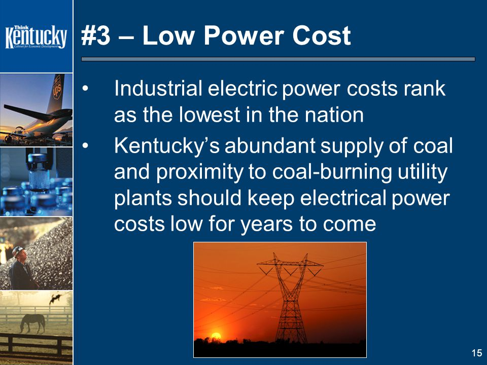 15 #3 – Low Power Cost Industrial electric power costs rank as the lowest in the nation Kentucky's abundant supply of coal and proximity to coal-burning utility plants should keep electrical power costs low for years to come