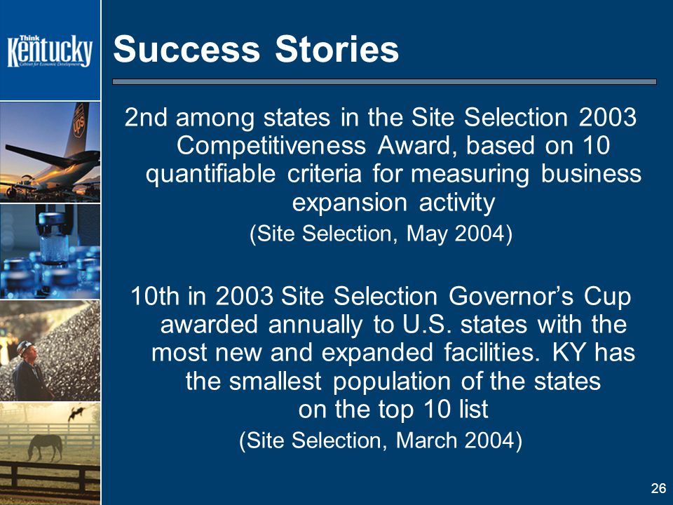 26 Success Stories 2nd among states in the Site Selection 2003 Competitiveness Award, based on 10 quantifiable criteria for measuring business expansion activity (Site Selection, May 2004) 10th in 2003 Site Selection Governor's Cup awarded annually to U.S.