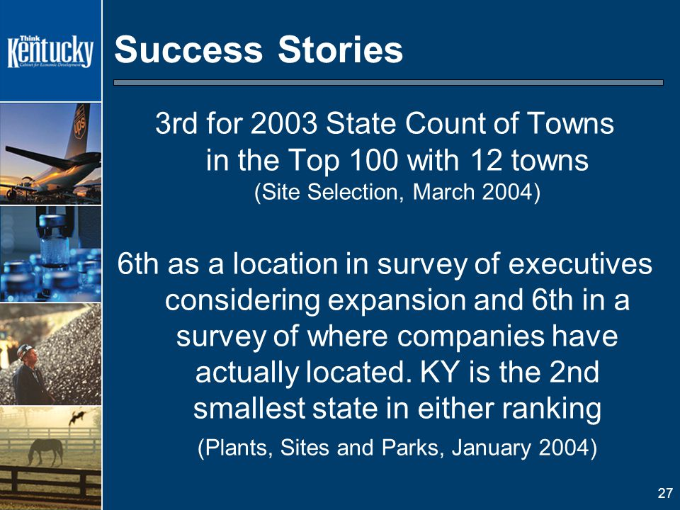 27 Success Stories 3rd for 2003 State Count of Towns in the Top 100 with 12 towns (Site Selection, March 2004) 6th as a location in survey of executives considering expansion and 6th in a survey of where companies have actually located.