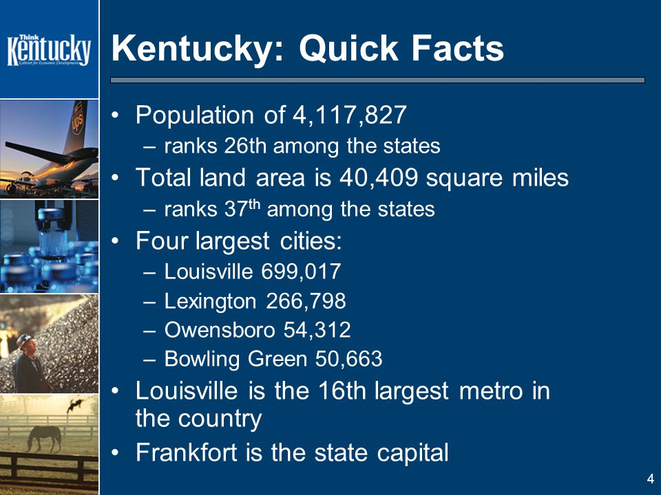 4 Population of 4,117,827 –ranks 26th among the states Total land area is 40,409 square miles –ranks 37 th among the states Four largest cities: –Louisville 699,017 –Lexington 266,798 –Owensboro 54,312 –Bowling Green 50,663 Louisville is the 16th largest metro in the country Frankfort is the state capital