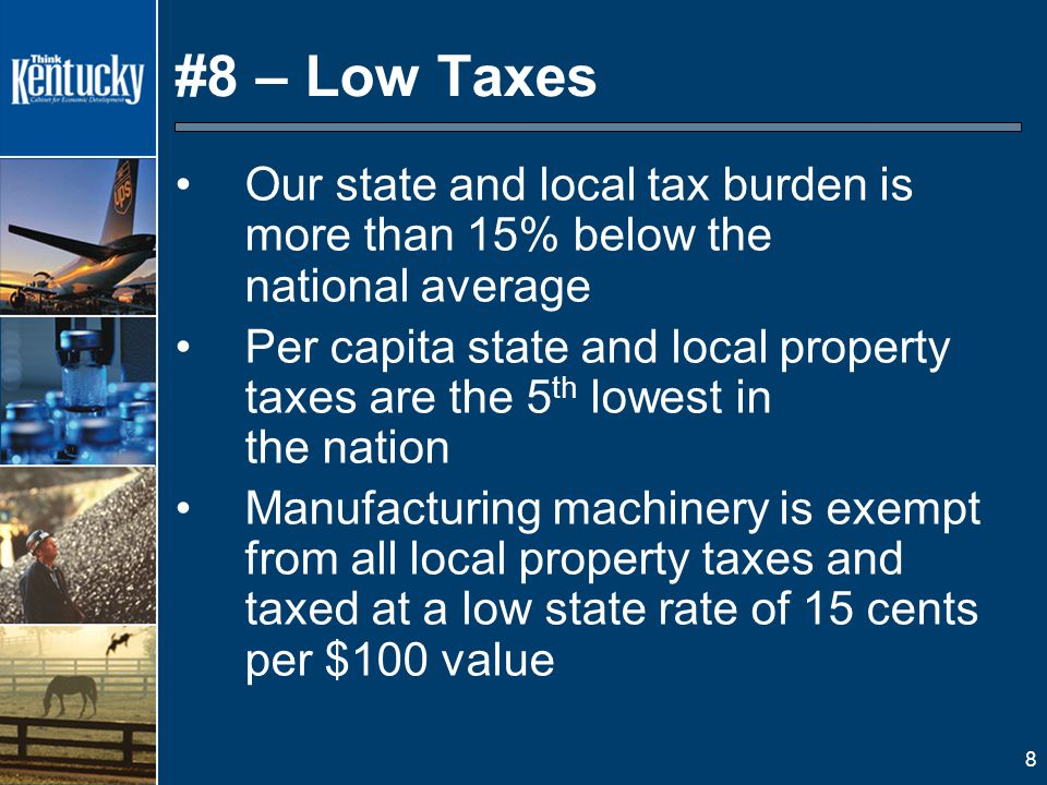8 #8 – Low Taxes Our state and local tax burden is more than 15% below the national average Per capita state and local property taxes are the 5 th lowest in the nation Manufacturing machinery is exempt from all local property taxes and taxed at a low state rate of 15 cents per $100 value