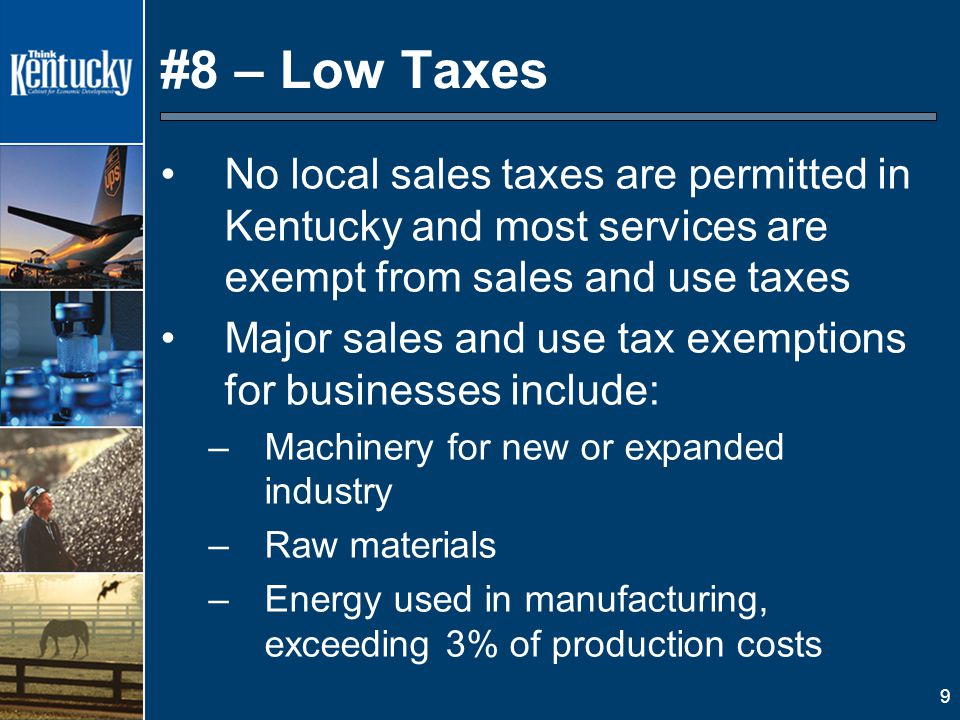 9 #8 – Low Taxes No local sales taxes are permitted in Kentucky and most services are exempt from sales and use taxes Major sales and use tax exemptions for businesses include: –Machinery for new or expanded industry –Raw materials –Energy used in manufacturing, exceeding 3% of production costs