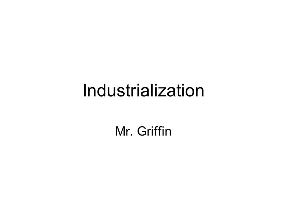 Industrialization Mr. Griffin