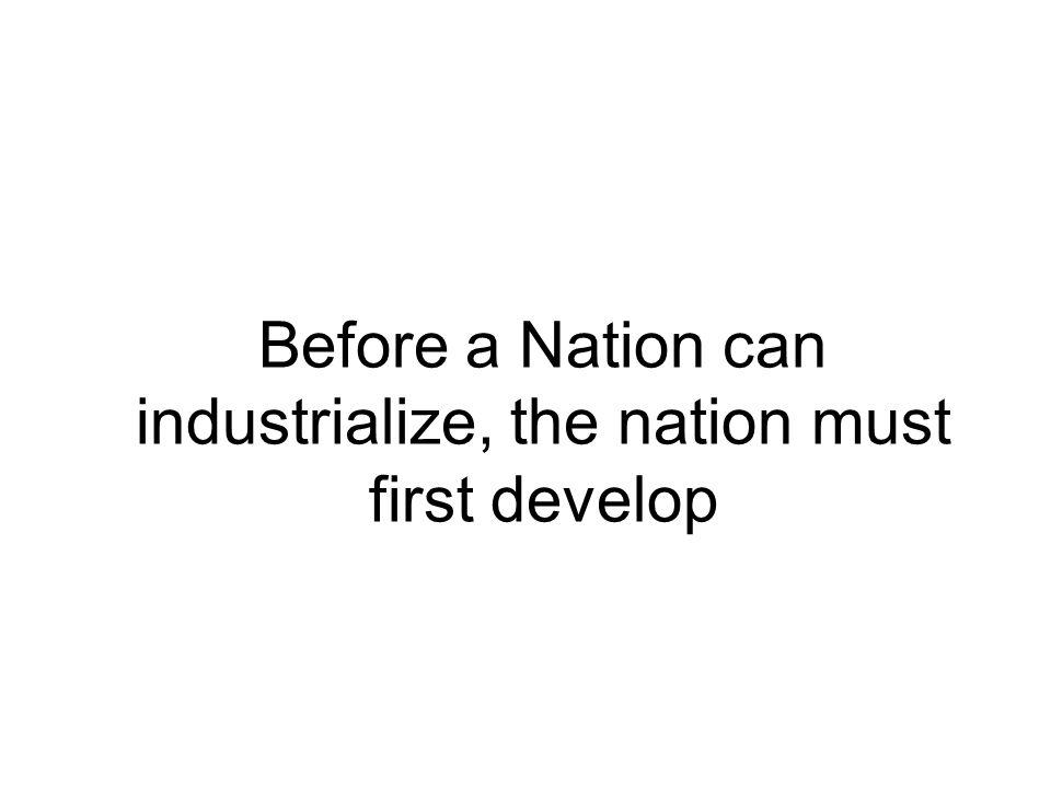 Before a Nation can industrialize, the nation must first develop