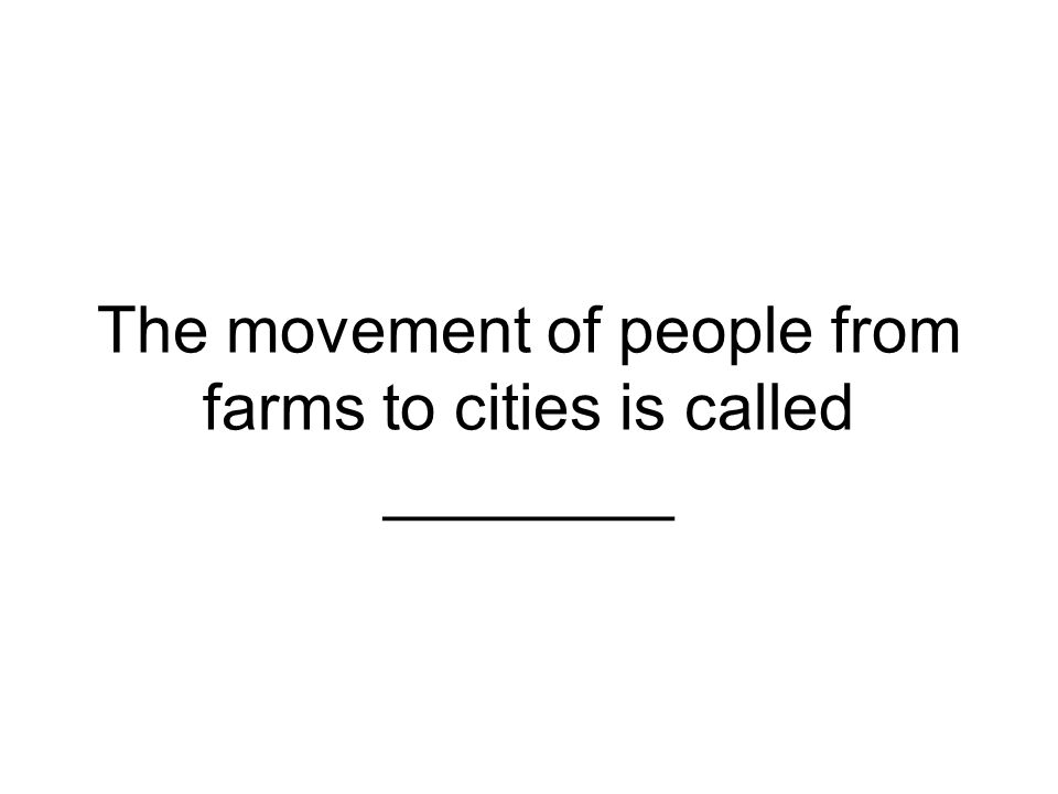 The movement of people from farms to cities is called ________