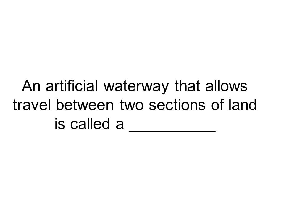 An artificial waterway that allows travel between two sections of land is called a __________