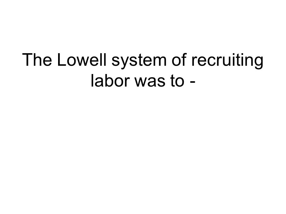 The Lowell system of recruiting labor was to -