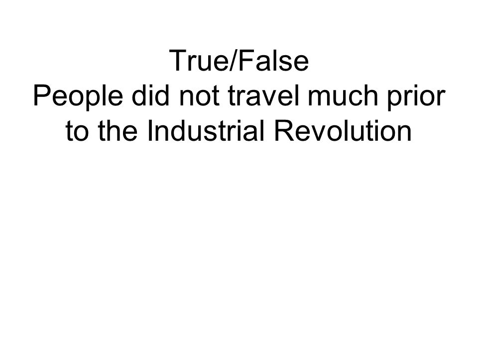 True/False People did not travel much prior to the Industrial Revolution