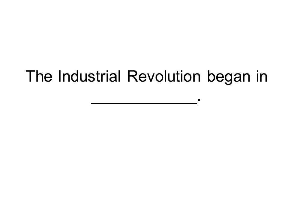 The Industrial Revolution began in ____________.