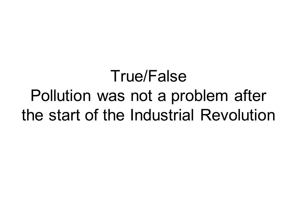 True/False Pollution was not a problem after the start of the Industrial Revolution