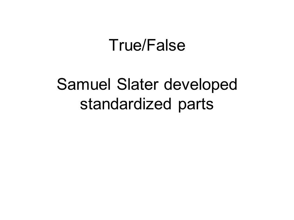 True/False Samuel Slater developed standardized parts