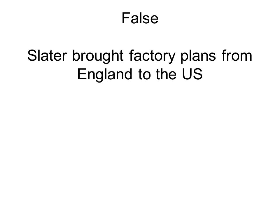 False Slater brought factory plans from England to the US