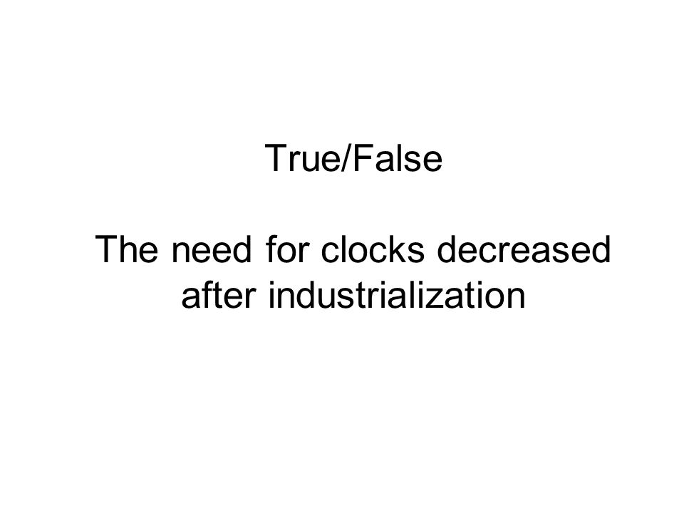 True/False The need for clocks decreased after industrialization