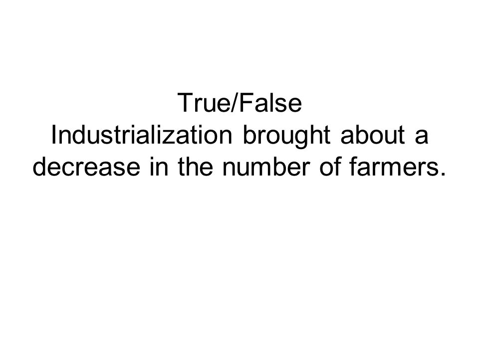 True/False Industrialization brought about a decrease in the number of farmers.