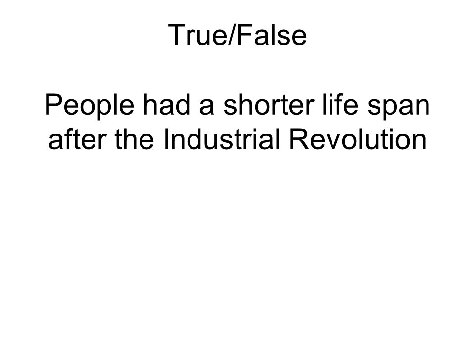 True/False People had a shorter life span after the Industrial Revolution