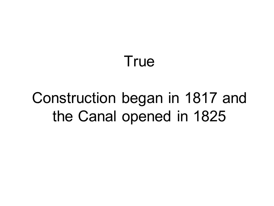True Construction began in 1817 and the Canal opened in 1825