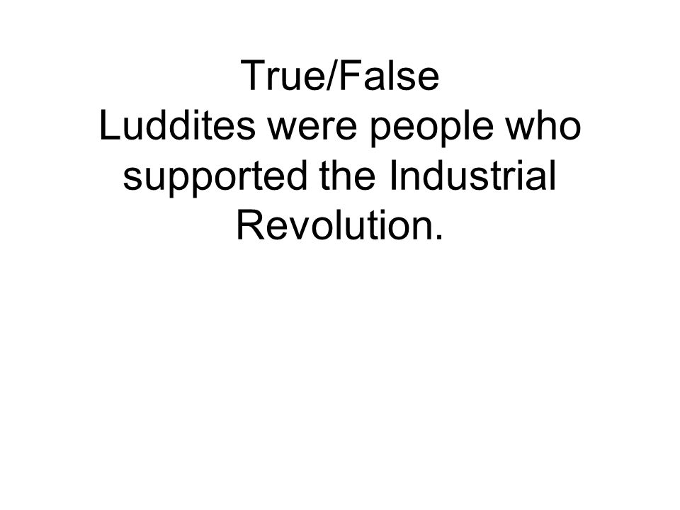 True/False Luddites were people who supported the Industrial Revolution.