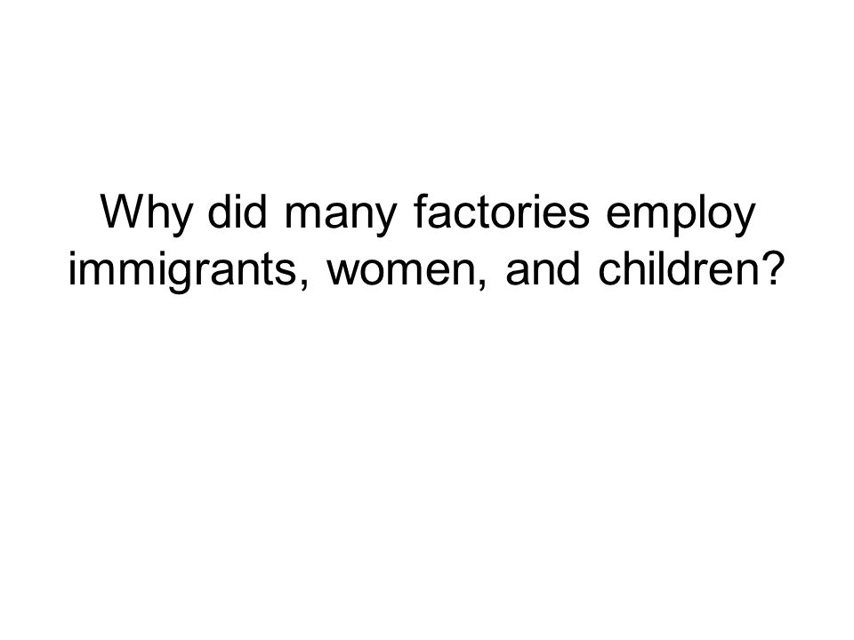 Why did many factories employ immigrants, women, and children