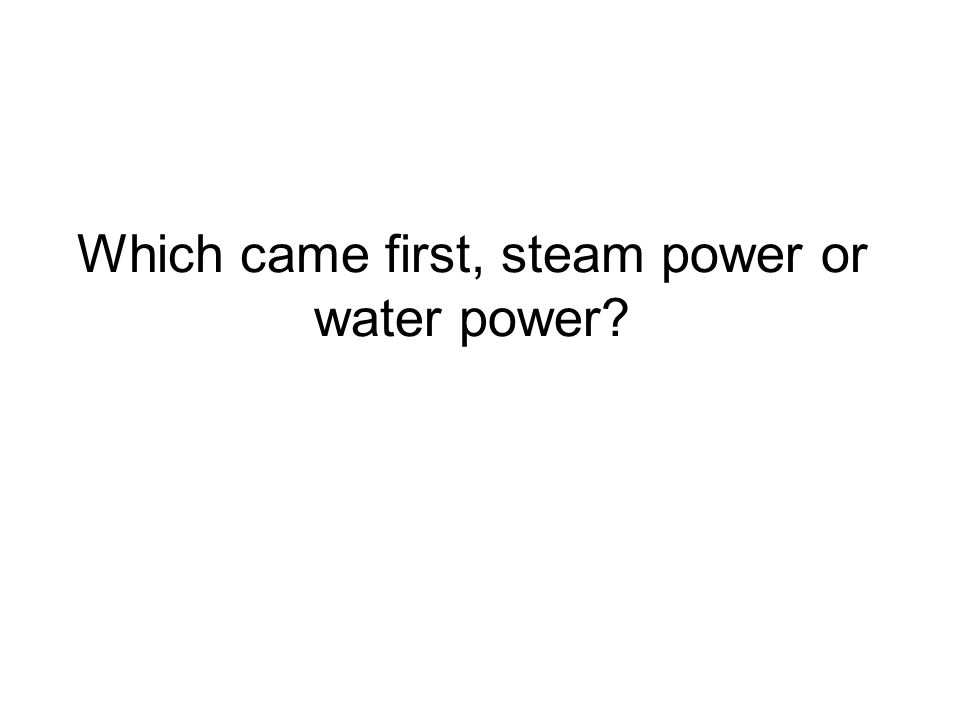 Which came first, steam power or water power