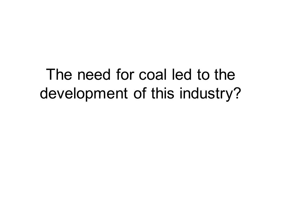 The need for coal led to the development of this industry