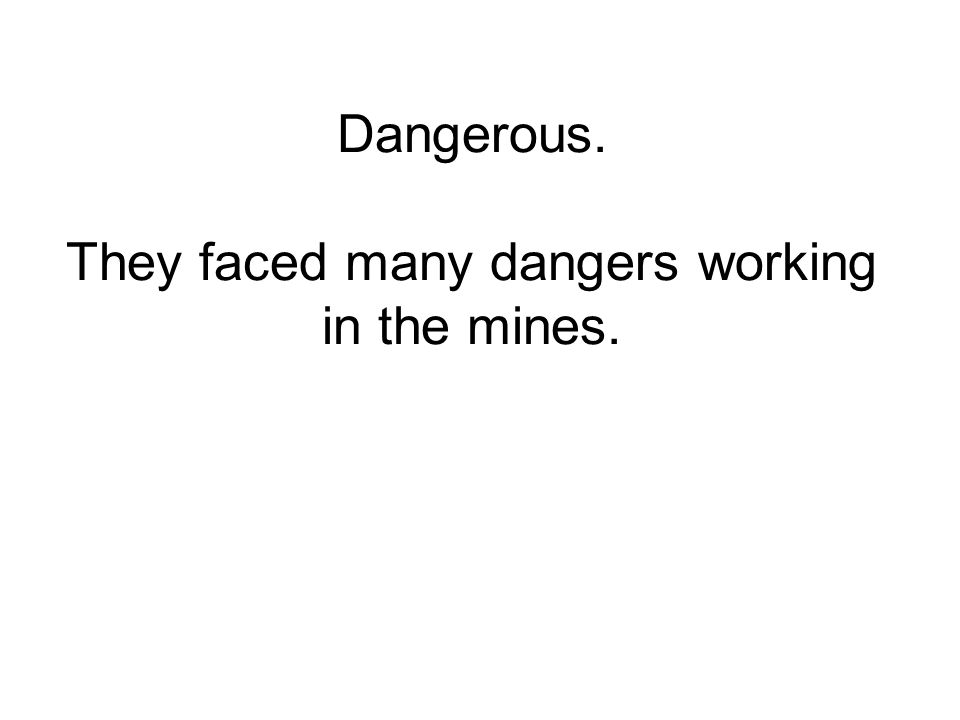 Dangerous. They faced many dangers working in the mines.