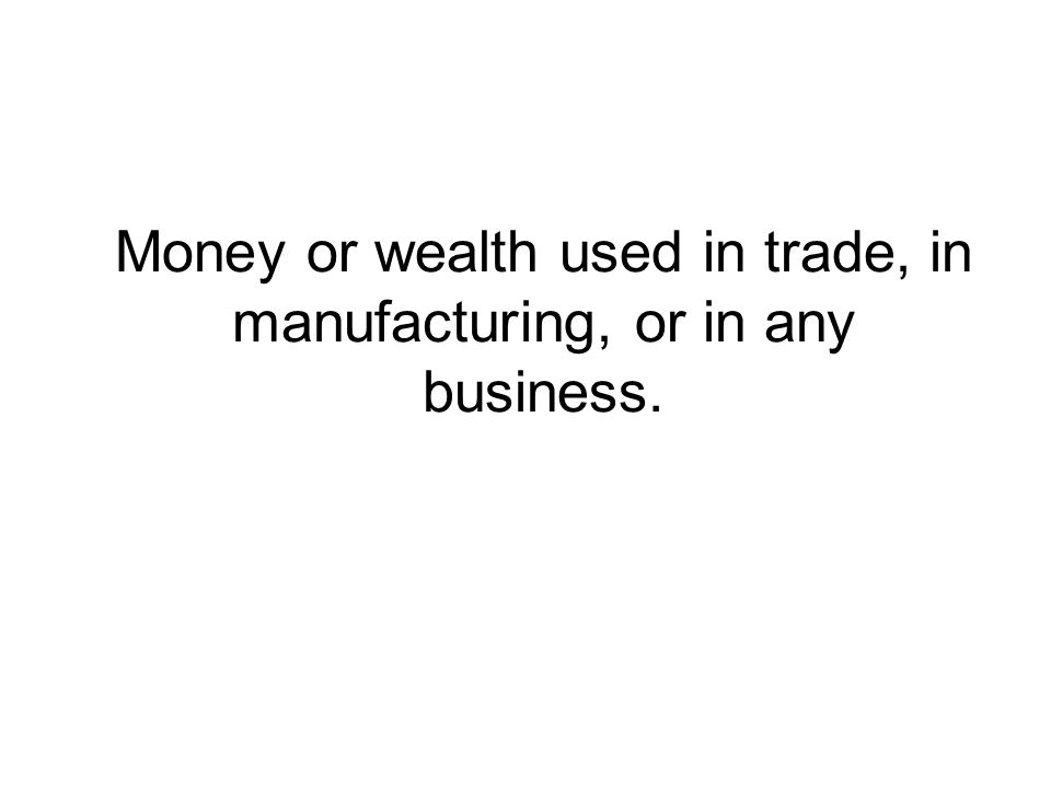Money or wealth used in trade, in manufacturing, or in any business.