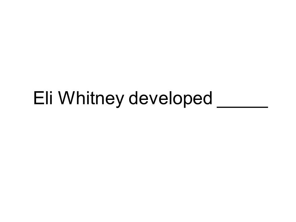 Eli Whitney developed _____