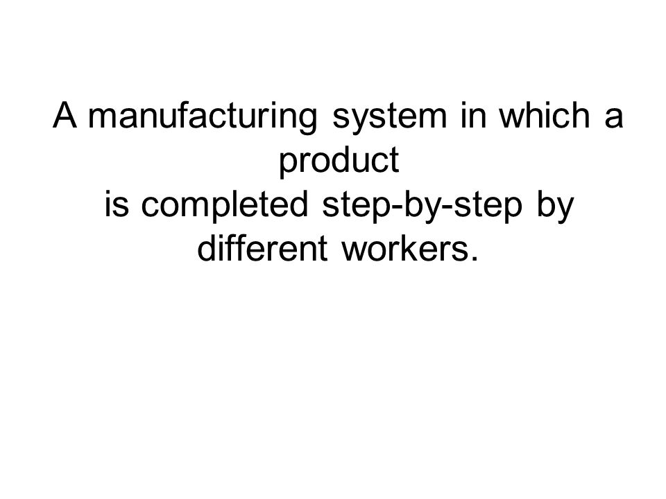 A manufacturing system in which a product is completed step-by-step by different workers.