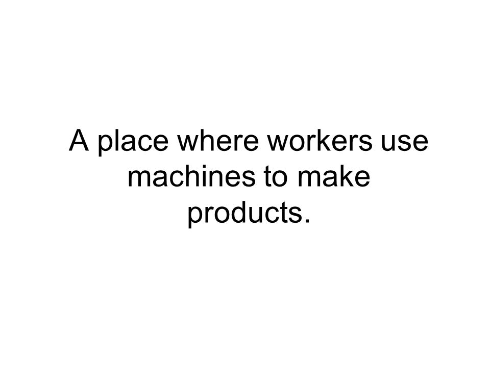 A place where workers use machines to make products.