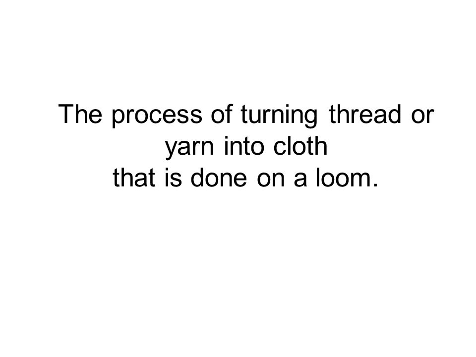 The process of turning thread or yarn into cloth that is done on a loom.
