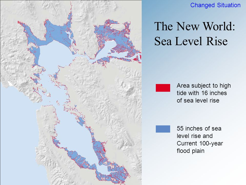 Area subject to high tide with 16 inches of sea level rise 55 inches of sea level rise and Current 100-year flood plain Changed Situation The New World: Sea Level Rise