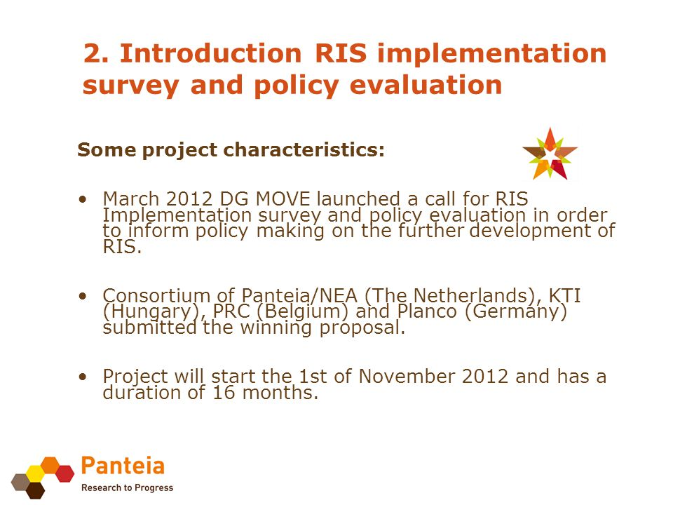Project structure: WP1: Evaluate the state of transposition and implementation of the RIS Directive in accordance with Commission evaluation standards WP2: Assess the coordination of RIS implementation WP3: Assess barriers to and opportunities for further development of RIS WP4: Project management and meetings