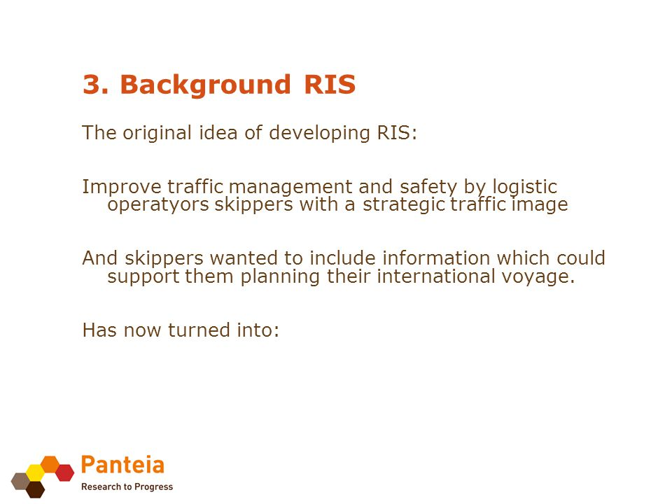 3. Background RIS The original idea of developing RIS: Improve traffic management and safety by logistic operatyors skippers with a strategic traffic