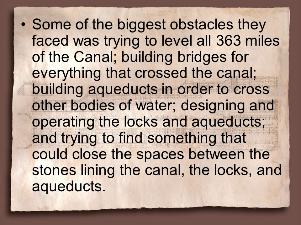 Some of the biggest obstacles they faced was trying to level all 363 miles of the Canal; building bridges for everything that crossed the canal; building aqueducts in order to cross other bodies of water; designing and operating the locks and aqueducts; and trying to find something that could close the spaces between the stones lining the canal, the locks, and aqueducts.