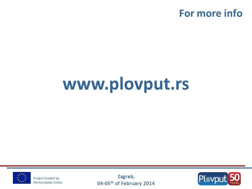 Zagreb, 04-05 th of February 2014 Project funded by the European Union For more info www.plovput.rs