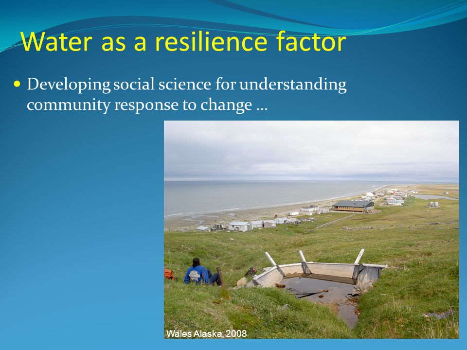 Water as a resilience factor Wales Alaska, 2008 Developing social science for understanding community response to change …
