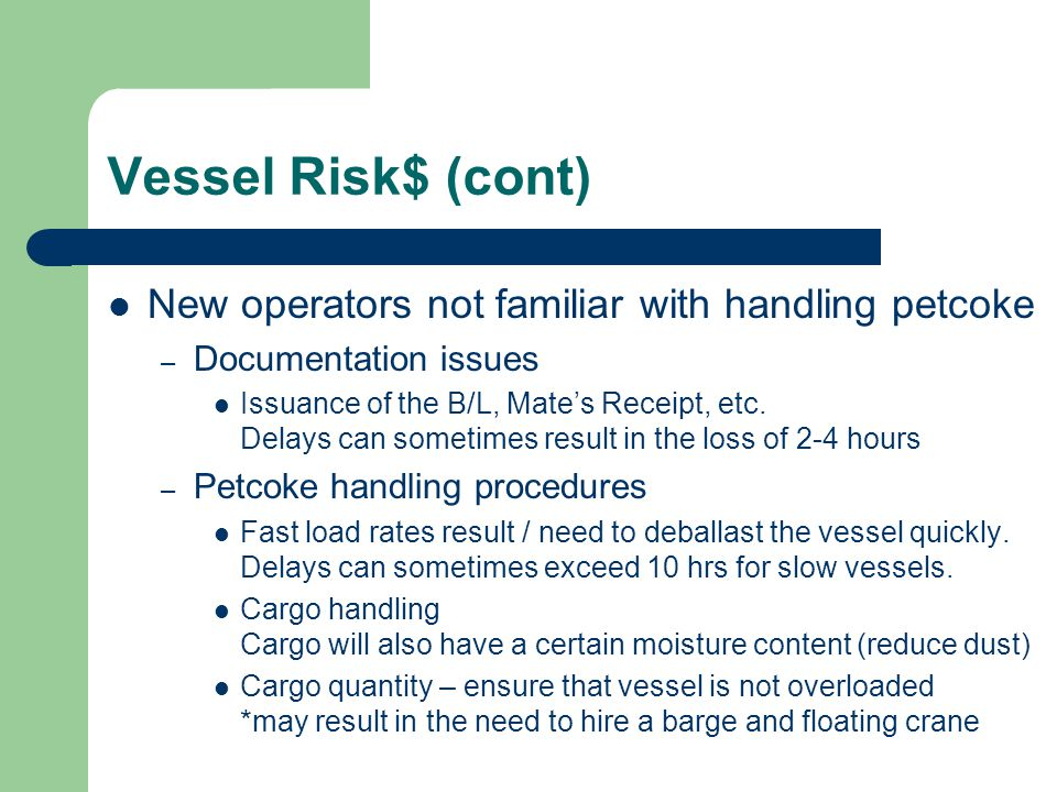 Vessel Risk$ (cont) New operators not familiar with handling petcoke – Documentation issues Issuance of the B/L, Mate's Receipt, etc. Delays can somet