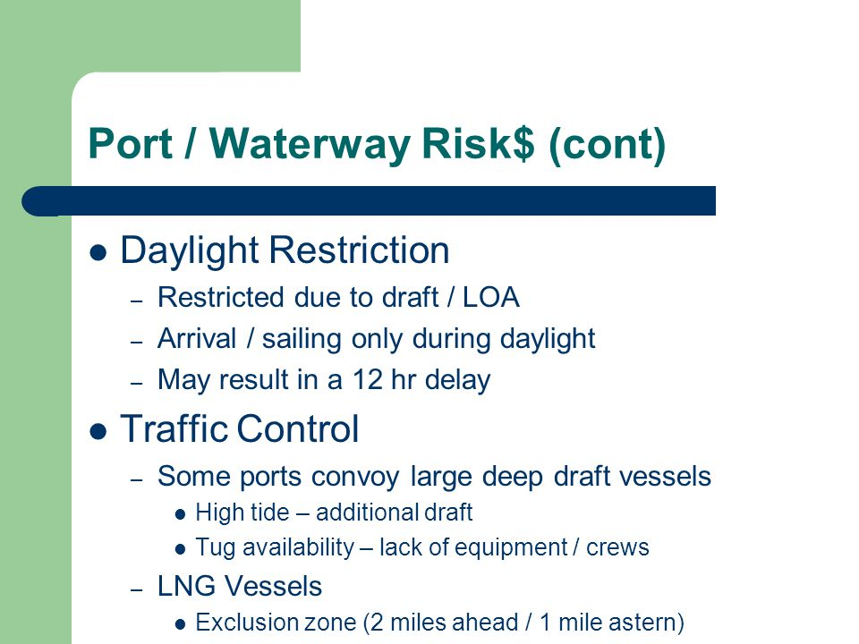 Port / Waterway Risk$ (cont) Daylight Restriction – Restricted due to draft / LOA – Arrival / sailing only during daylight – May result in a 12 hr del