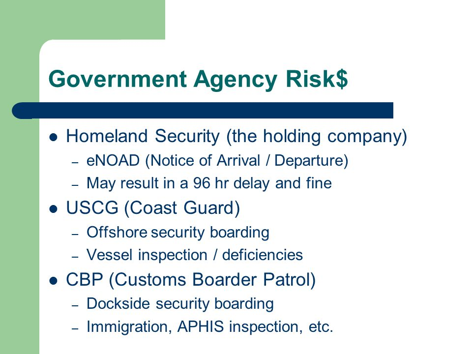 Government Agency Risk$ Homeland Security (the holding company) – eNOAD (Notice of Arrival / Departure) – May result in a 96 hr delay and fine USCG (C