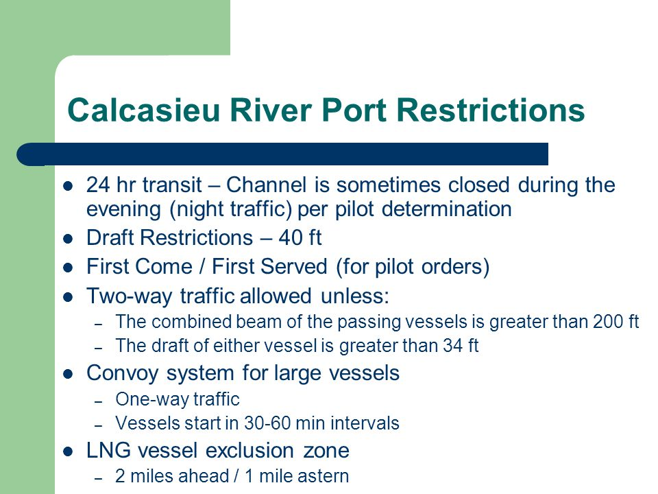 Calcasieu River Port Restrictions 24 hr transit – Channel is sometimes closed during the evening (night traffic) per pilot determination Draft Restric