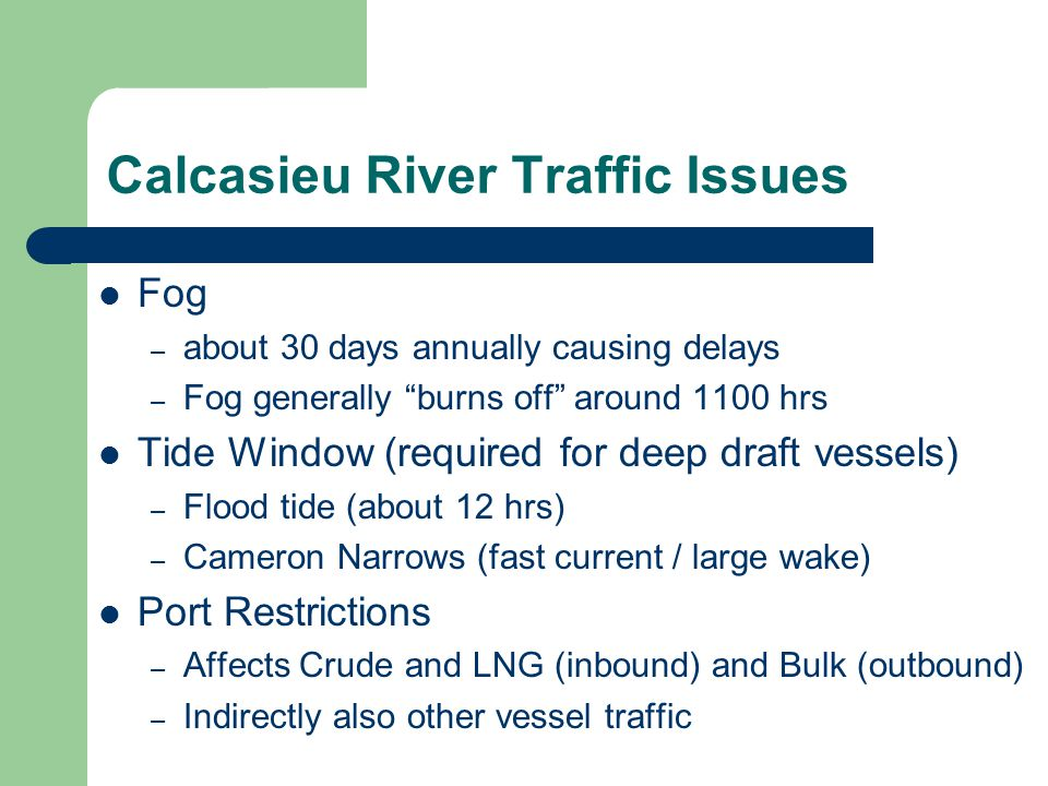 Weather Factor Risk$ (cont) Fog – Occurs during the winter months – Usually burns off within a couple of hours but may remain for several days – May result in one-way / priority traffic once the port reopens to vessel movements Hurricanes – Very unpredictable – Ports will close / all vessels ordered out – Ports are slow to reopen (check navigational aids)