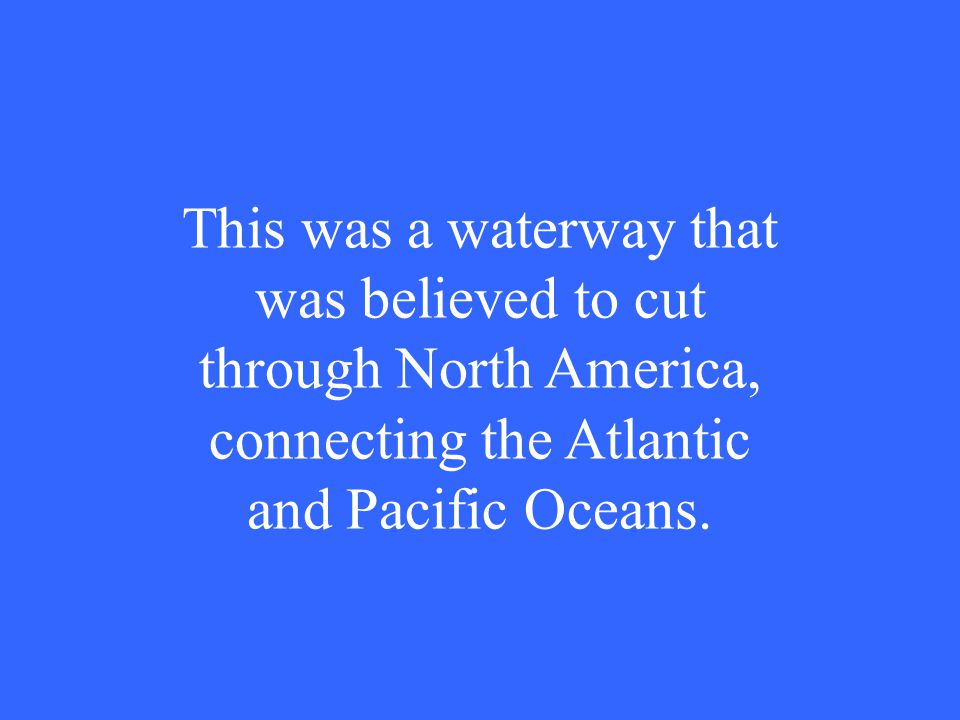 This was a waterway that was believed to cut through North America, connecting the Atlantic and Pacific Oceans.