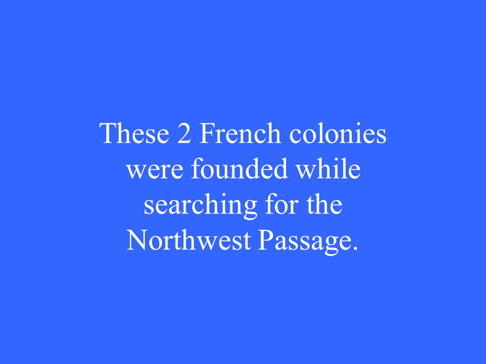 These 2 French colonies were founded while searching for the Northwest Passage.