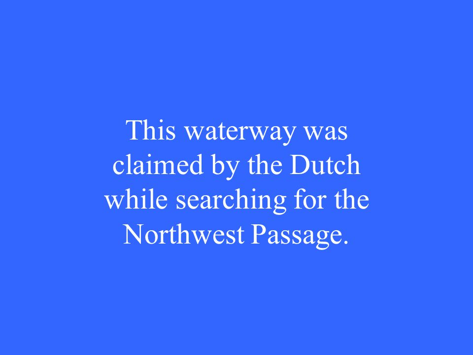 This waterway was claimed by the Dutch while searching for the Northwest Passage.
