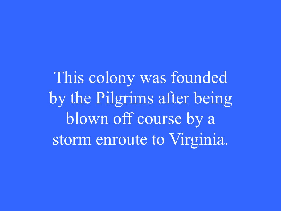This colony was founded by the Pilgrims after being blown off course by a storm enroute to Virginia.