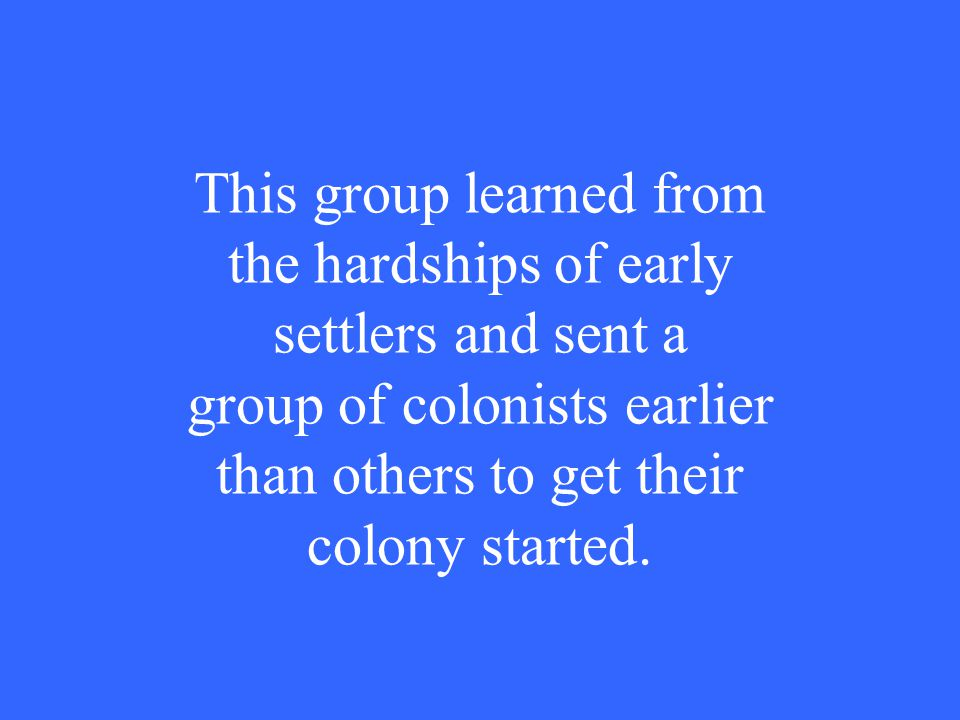 This group learned from the hardships of early settlers and sent a group of colonists earlier than others to get their colony started.