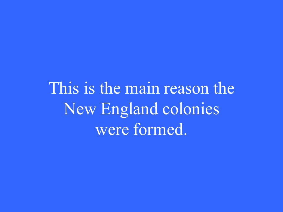 This is the main reason the New England colonies were formed.
